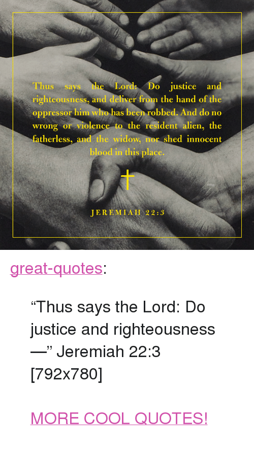 """Oppressor: Thus says the  righteousness, and deliver from the hand of the  oppressor him who has been robbed. And do no  wrong or violence to the resident alien, the  fatherless, and the widow, nor shed innocent  Lord Do justice and  blood in this place.  JEREMIAH 22:3 <p><a href=""""http://great-quotes.tumblr.com/post/153017529417/thus-says-the-lord-do-justice-and-righteousness"""" class=""""tumblr_blog"""">great-quotes</a>:</p>  <blockquote><p>""""Thus says the Lord: Do justice and righteousness —"""" Jeremiah 22:3 [792x780]<br/><br/><a href=""""http://cool-quotes.net/"""">MORE COOL QUOTES!</a></p></blockquote>"""