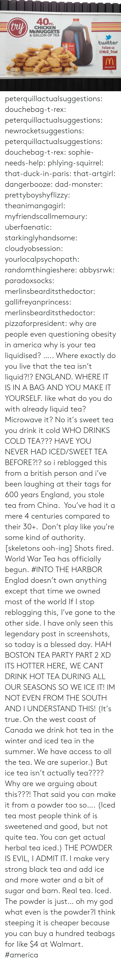 Iced Tea: thy  PC.  CHICKEN  McNUGGETS  & GALLON OF TEA  twitter  Follow us  @McD_Triad  Mickey Ds  sweet  ea  i'm lovin' it peterquillactualsuggestions:  douchebag-t-rex:  peterquillactualsuggestions:  newrocketsuggestions:  peterquillactualsuggestions: douchebag-t-rex:   sophie-needs-help:   phlying-squirrel:  that-duck-in-paris:   that-artgirl:  dangerbooze:  dad-monster:  prettyboyshyflizzy:  theanimangagirl:  myfriendscallmemaury:  uberfaenatic:  starkinglyhandsome:  cloudyobsession:  yourlocalpsychopath:  randomthingieshere:  abbysrwk:  paradoxsocks:  merlinsbearditsthedoctor:  gallifreyanprincess:  merlinsbearditsthedoctor:  pizzaforpresident:  why are people even questioning obesity in america  why is your tea liquidised?  ….. Where exactly do you live that the tea isn't liquid?!?  ENGLAND. WHERE IT IS IN A BAG AND YOU MAKE IT YOURSELF.  like what do you do with already liquid tea? Microwave it?   No it's sweet tea you drink it cold  WHO DRINKS COLD TEA???  HAVE YOU NEVER HAD ICED/SWEET TEA BEFORE?!?  so i reblogged this from a british person and i've been laughing at their tags for 600 years    England, you stole tea from China. You've had it a mere 4 centuries compared to their 30+. Don't play like you're some kind of authority.  [skeletons ooh-ing]  Shots fired. World War Tea has officially begun.  #INTO THE HARBOR    Englad doesn't own anything   except that time we owned most of the world     If I stop reblogging this, I've gone to the other side.   I have only seen this legendary post in screenshots, so today is a blessed day.   HAH BOSTON TEA PARTY PART 2    XD    ITS HOTTER HERE, WE CANT DRINK HOT TEA DURING ALL OUR SEASONS SO WE ICE IT! IM NOT EVEN FROM THE SOUTH AND I UNDERSTAND THIS!   (It's true. On the west coast of Canada we drink hot tea in the winter and iced tea in the summer. We have access to all the tea. We are superior.) But ice tea isn't actually tea???? Why are we arguing about this???! That said you can make it from a powder too so…. 