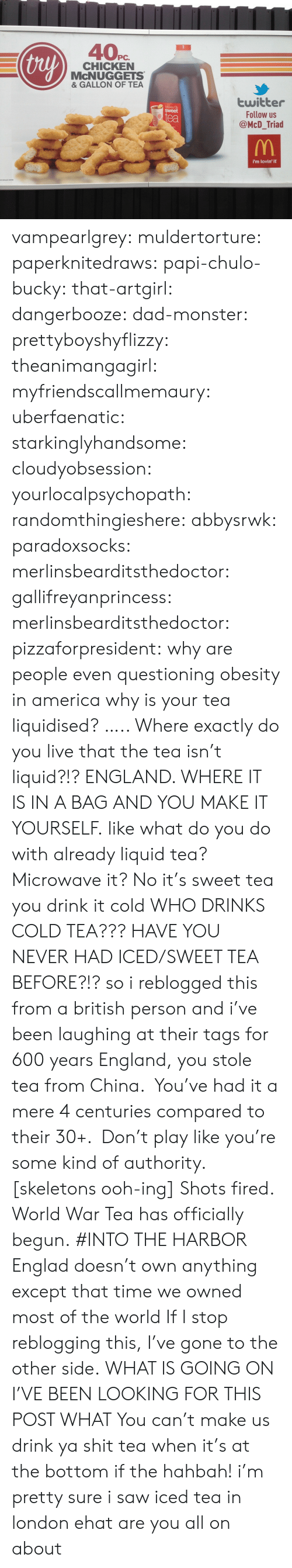 Iced Tea: thy  PC.  CHICKEN  McNUGGETS  & GALLON OF TEA  twitter  Follow us  @McD_Triad  Mickey Ds  sweet  ea  i'm lovin' it vampearlgrey:  muldertorture: paperknitedraws:  papi-chulo-bucky:  that-artgirl:  dangerbooze:  dad-monster:  prettyboyshyflizzy:  theanimangagirl:  myfriendscallmemaury:  uberfaenatic:  starkinglyhandsome:  cloudyobsession:  yourlocalpsychopath:  randomthingieshere:  abbysrwk:  paradoxsocks:  merlinsbearditsthedoctor:  gallifreyanprincess:  merlinsbearditsthedoctor:  pizzaforpresident:  why are people even questioning obesity in america  why is your tea liquidised?  ….. Where exactly do you live that the tea isn't liquid?!?  ENGLAND. WHERE IT IS IN A BAG AND YOU MAKE IT YOURSELF.  like what do you do with already liquid tea? Microwave it?   No it's sweet tea you drink it cold  WHO DRINKS COLD TEA???  HAVE YOU NEVER HAD ICED/SWEET TEA BEFORE?!?  so i reblogged this from a british person and i've been laughing at their tags for 600 years    England, you stole tea from China. You've had it a mere 4 centuries compared to their 30+. Don't play like you're some kind of authority.  [skeletons ooh-ing]  Shots fired. World War Tea has officially begun.  #INTO THE HARBOR    Englad doesn't own anything   except that time we owned most of the world     If I stop reblogging this, I've gone to the other side.   WHAT IS GOING ON  I'VE BEEN LOOKING FOR THIS POST WHAT   You can't make us drink ya shit tea when it's at the bottom if the hahbah!     i'm pretty sure i saw iced tea in london ehat are you all on about