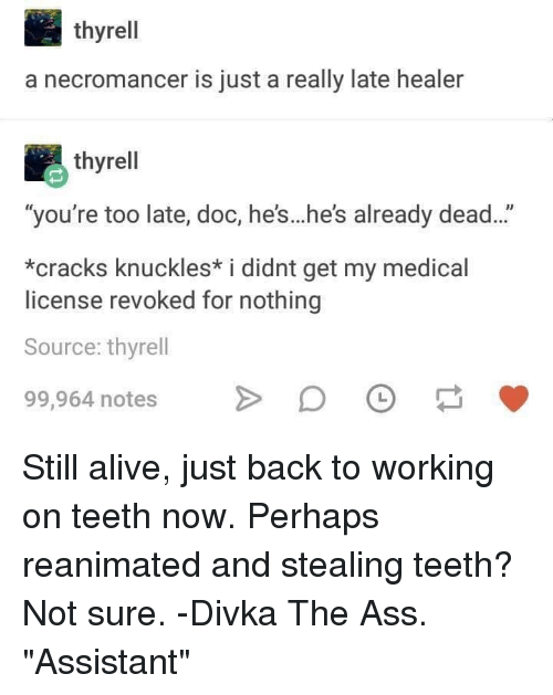 """healer: thyrell  a necromancer is just a really late healer  thyrell  """"you're too late, doc, he's...he's already dead...""""  *cracks knuckles* i didnt get my medical  license revoked for nothing  Source: thyrell  99,964 notesDO Still alive, just back to working on teeth now. Perhaps reanimated and stealing teeth? Not sure. -Divka The Ass. """"Assistant"""""""