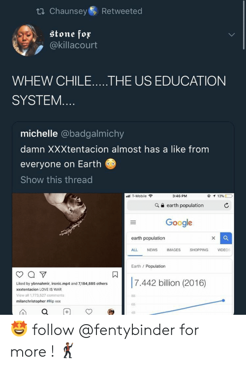 XXX: ti Chaunsey  Retweeted  stone fox  @killacourt  WHEW CHILE.....THE US EDUCATION  SYSTEM....  michelle @badgalmichy  damn XXXtentacion almost has a like from  everyone on Earth  Show this thread  T-Mobile  3:46 PM  13%  earth population  Google  earth population  X  ALL  NEWS  IMAGES  SHOPPING  VIDEOS  Earth Population  7.442 billion (2016)  Liked by ybnnahmir, ironic.mp4 and 7,184,885 others  xxxtentacion LOVE IS WAR  View all 1,773,527 comments  8B  milanchristopher #Rip xxx  6B  4B  II  + 🤩 follow @fentybinder for more ! 🕺🏾