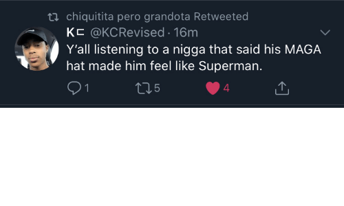 Maga: ti chiquitita pero grandota Retweeted  KC @KCRevised 16m  Y'all listening to a nigga that said his MAGA  hat made him feel like Superman.  5  4