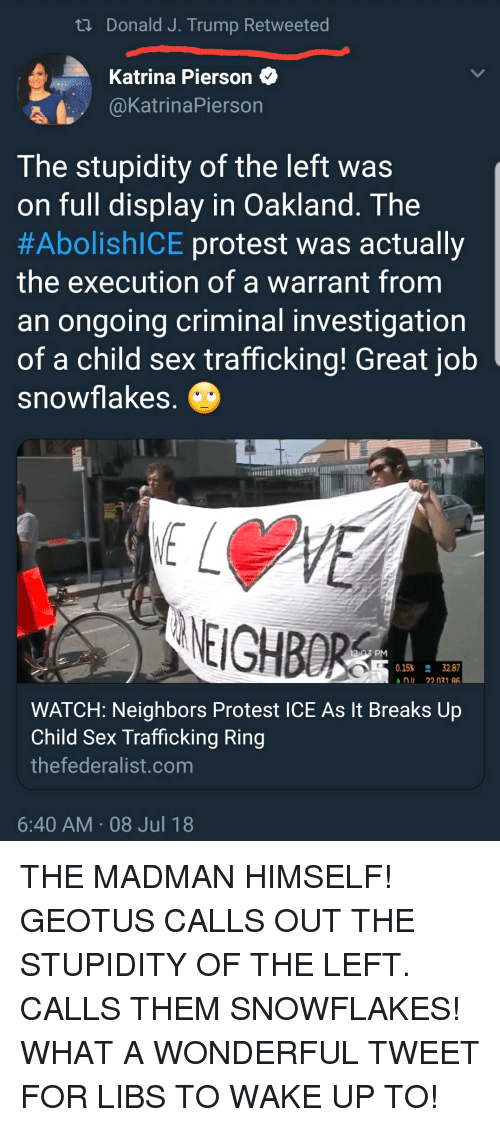 Protest, Sex, and Neighbors: ti Donald J. Trump Retweeted  Katrina PiersonQ  @KatrinaPierson  The stupidity of the left was  on full displav in Oakland, The  #AbolishICE protest was actually  the execution of a warrant fromm  an ongoing criminal investigation  of a child sex trafficking! Great job  snowflakes  NEIGHBORS  0.15% 32.87  DII 22 071  WATCH: Neighbors Protest ICE As It Breaks Up  Child Sex Trafficking Ring  thefederalist.com  6:40 AM 08 Jul 18