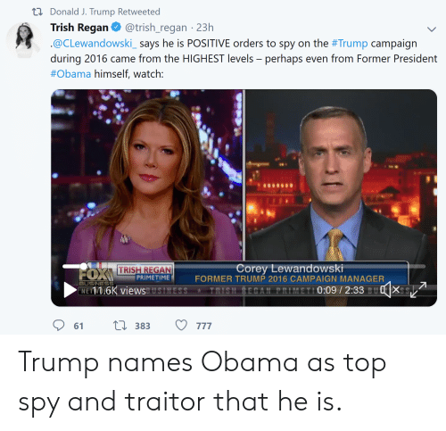 Obama, Business, and Trump: ti Donald J. Trump Retweeted  Trish Regan@trish_regan 23h  @CLewandowski says he is POSITIVE orders to spy on the #Trump campaign  during 2016 came from the HIG EST levels perhaps even from Former Presideni  #Obama himself, watch:  TRISH REGAN  PRIMETIME  Corey Lewandowski  FORMER TRUMP 2016 CAMPAIGN MANAGER  -BUSINESS  NETWDIOK viewsUSINESS TRISH ECAN PRIMETI0:097 2:33 BU8X Trump names Obama as top spy and traitor that he is.