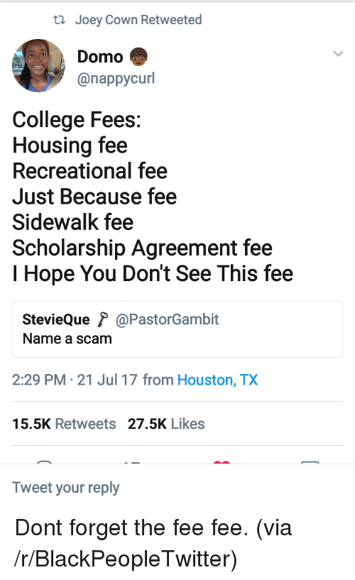Blackpeopletwitter, College, and Houston: ti Joey Cown Retweeted  Domo  @nappycurl  College Fees:  Housing fee  Recreational fee  Just Because fee  Sidewalk fee  Scholarship Agreement fee  I Hope You Don't See This fee  StevieQue ? @PastorGambit  Name a scam  2:29 PM - 21 Jul 17 from Houston, TX  5.5K Retweets 27.5K Likes  Tweet your reply <p>Dont forget the fee fee. (via /r/BlackPeopleTwitter)</p>