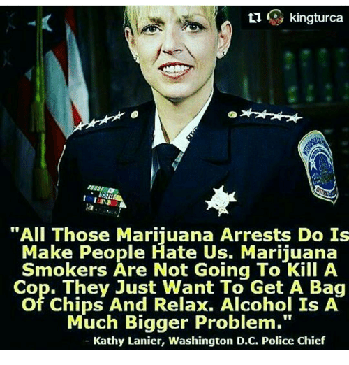 "Kathie: ti  kingturca  ""All Those Marijuana Arrests Do Is  Make People Hate Us. Marijuana  Smokers Are Not Going To Kill A  Cop. They Just Want To Get A Bag  of Chips And Relax. Alcohol Is A  Much Bigger Problem.""  Kathy Lanier, Washington D.C. Police Chief"