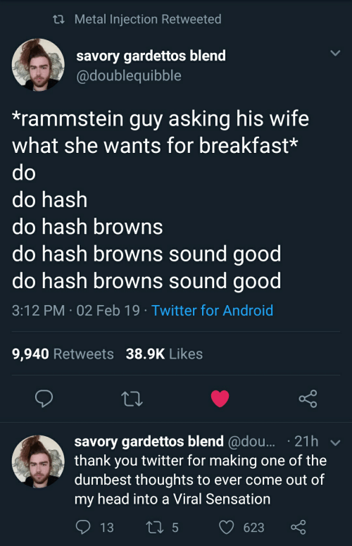 Android, Head, and Twitter: ti Metal Injection Retweeted  savory gardettos blend  adoublequibble  *rammstein guy asking his wife  what she wants for breakfast*  do hash  do hash browns  do hash browns sound good  do hash browns sound good  3:12 PM 02 Feb 19 Twitter for Android  9,940 Retweets 38.9K Likes  savory gardettos blend @dou... 21h  thank you twitter for making one of the  dumbest thoughts to ever come out of  my head into a Viral Sensation  13 ti5 623