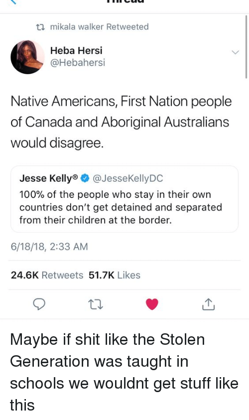 native americans: ti mikala walker Retweeted  Heba Hersi  @Hebahersi  Native Americans, First Nation people  of Canada and Aboriginal Australians  would disagree  Jesse Kelly @JesseKellyDO  100% of the people who stay in their own  countries don't get detained and separated  from their children at the border.  6/18/18, 2:33 AM  24.6K Retweets 51.7K Likes Maybe if shit like the Stolen Generation was taught in schools we wouldnt get stuff like this