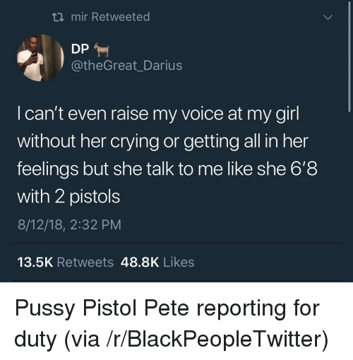 pistols: ti mir Retweeted  @theGreat_Darius  I can't even raise my voice at my girl  without her crying or getting all in her  feelings but she talk to me like she 6'8  with 2 pistols  8/12/18, 2:32 PM  13.5K Retweets 48.8K Likes Pussy Pistol Pete reporting for duty (via /r/BlackPeopleTwitter)
