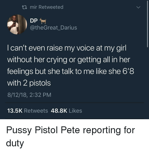 pistols: ti mir Retweeted  @theGreat_Darius  l can't even raise my voice at my girl  without her crying or getting all in her  feelings but she talk to me like she 6'8  with 2 pistols  8/12/18, 2:32 PM  13.5K Retweets 48.8K Likes Pussy Pistol Pete reporting for duty