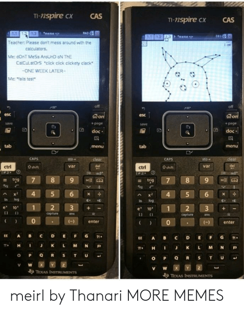"""Click, Dank, and Meme: TI-nspire cx  CAS  TI-nspire CX  CAS  1.3  meme  + """"meme  Teacher: Please don't mess around with the  Me: dOnT MeSs AroUnD oN ThE  CalCulatOrS """"click cick clickety clack  ONE WEEK LATER-  Me: fails test  off  esc  esc  + page  save  + page  D doc  Ddoc  tab  menu  tab  menu  sto-  sto""""  var  ctrl  0 shift  var  ctrl  0 shift  - trig  Ax 4 5 6  In log  In log  e 10  1  e 1012 3+  capture  ans  capture  ans  0  enter  )enter  EE A BC DEFG71  EE A BC DEFG1  π* H J K L M N P  , H I J K L M N P  V W  TEXAS INSTRUMENTS meirl by Thanari MORE MEMES"""