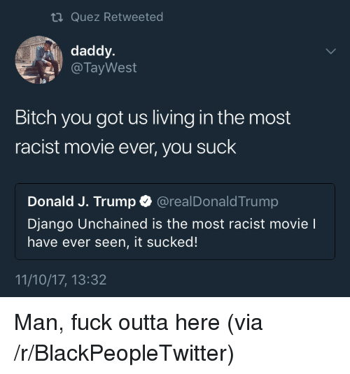 It Sucked: ti Quez Retweeted  daddy.  @ TayWest  pa  Bitch you got us living in the most  racist movie ever, you suck  Donald J. Trump @realDonaldTrump  Django Unchained is the most racist movie l  have ever seen, it sucked!  11/10/17, 13:32 <p>Man, fuck outta here (via /r/BlackPeopleTwitter)</p>