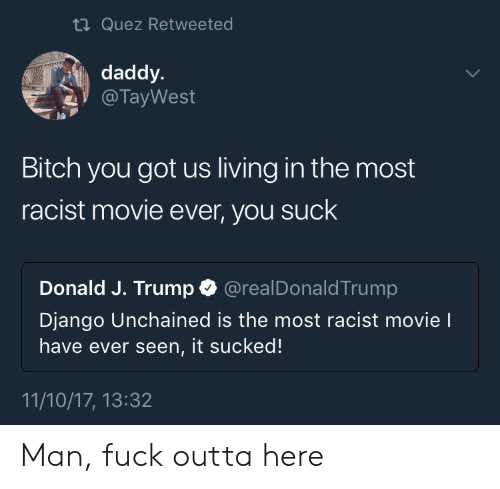 It Sucked: ti Quez Retweeted  daddy.  @ TayWest  pa  Bitch you got us living in the most  racist movie ever, you suck  Donald J. Trump @realDonaldTrump  Django Unchained is the most racist movie l  have ever seen, it sucked!  11/10/17, 13:32 Man, fuck outta here