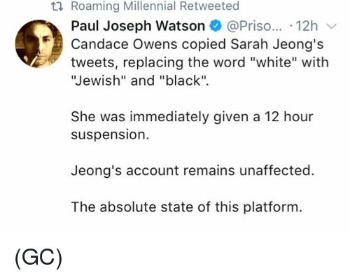 "Memes, Black, and White: ti Roaming Millennial Retweeted  Paul Joseph Watson @Priso... 12h  Candace Owens copied Sarah Jeong's  tweets, replacing the word ""white"" with  Jewish"" and ""black"".  She was immediately given a 12 hour  suspension.  Jeong's account remains unaffected.  The absolute state of this platform (GC)"