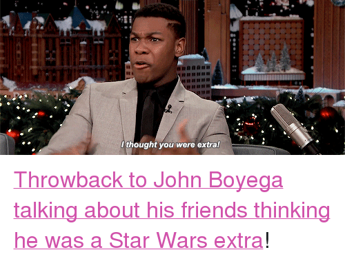 "John Boyega: ..ti  thought you were extral <p><a href=""https://www.youtube.com/watch?v=zAOqTpr4_dY&amp;list=UU8-Th83bH_thdKZDJCrn88g&amp;index=1"" target=""_blank"">Throwback to John Boyega talking about his friends thinking he was a Star Wars extra</a>!</p>"