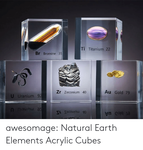 Tumblr, Blog, and Earth: Ti Titanium 22  Br Bromine 35  Au Gold 79  Zr Zirconium 40  U Uranium 92  SLSCOUIN  e blo uA awesomage:  Natural Earth Elements Acrylic Cubes