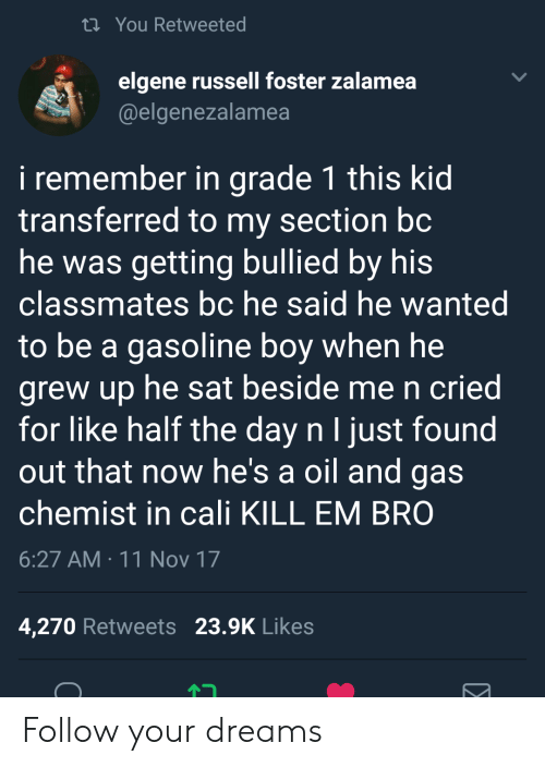 Chemist: ti You Retweeted  elgene russell foster zalamea  @elgenezalamea  i remember in grade 1 this kid  transferred to my section bc  he was getting bullied by his  classmates bc he said he wanted  to be a gasoline boy when he  grew up he sat beside me n cried  for like half the day n I just found  out that now he's a oil and gas  chemist in cali KILL EM BRO  6:27 AM 11 Nov 17  4,270 Retweets 23.9K Likes Follow your dreams