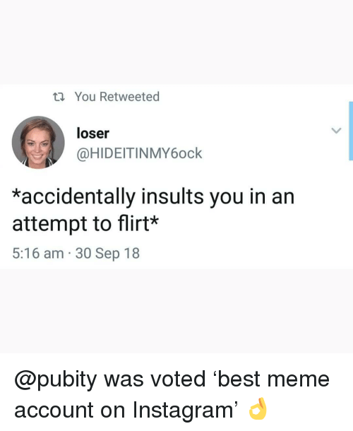 Instagram, Meme, and Memes: ti You Retweeted  loser  @HIDEITINMY6ock  *accidentally insults you in an  attempt to flirt*  5:16 am 30 Sep 18 @pubity was voted 'best meme account on Instagram' 👌