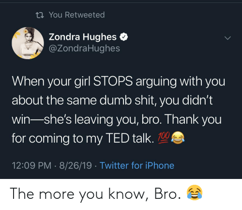 ted talk: ti You Retweeted  Zondra Hughes  @ZondraHughes  When your girl STOPS arguing with you  about the same dumb shit, you didn't  win-she's leaving you, bro. Thank you  for coming to my TED talk.  12:09 PM 8/26/19 Twitter for iPhone The more you know, Bro. 😂