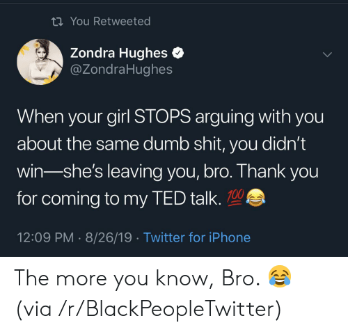 ted talk: ti You Retweeted  Zondra Hughes  @ZondraHughes  When your girl STOPS arguing with you  about the same dumb shit, you didn't  win-she's leaving you, bro. Thank you  for coming to my TED talk.  12:09 PM 8/26/19 Twitter for iPhone The more you know, Bro. 😂 (via /r/BlackPeopleTwitter)