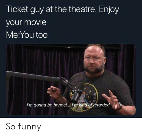 Funny, Movie, and Theatre: Ticket guy at the theatre: Enjoy  your movie  Me:You too  I'm gonna be honest... I'm kind ofretarded So funny