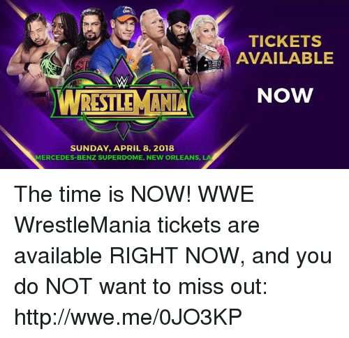 mercedes benz: TICKETS  AVAILABLE  NOW  SUNDAY, APRIL 8, 2018  MERCEDES-BENZ SUPERDOME, NEW ORLEANS, LA The time is NOW! WWE WrestleMania tickets are available RIGHT NOW, and you do NOT want to miss out: http://wwe.me/0JO3KP