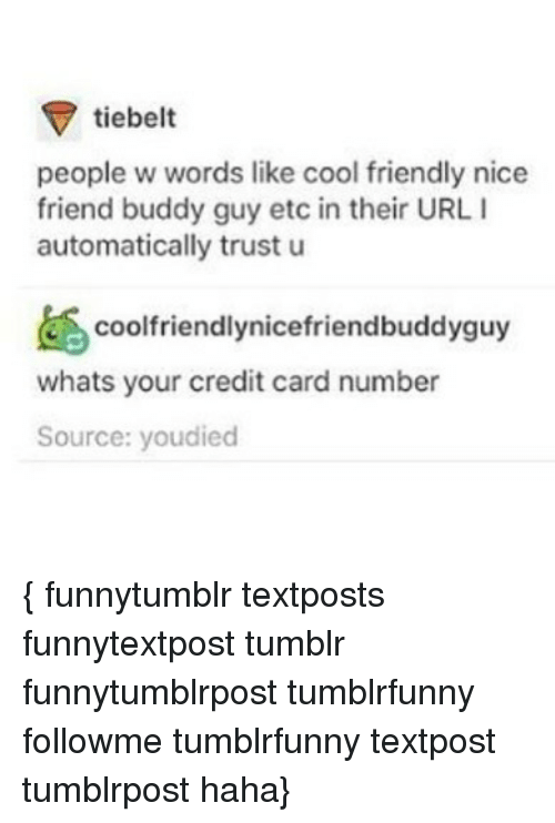 buddy guy: tiebelt  people w words like cool friendly nice  friend buddy guy etc in their URL I  automatically trust u  Coolfriendlynicefriendbuddyguy  whats your credit card number  Source: youdied { funnytumblr textposts funnytextpost tumblr funnytumblrpost tumblrfunny followme tumblrfunny textpost tumblrpost haha}