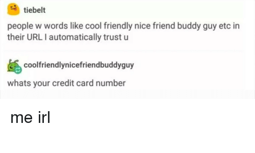 buddy guy: tiebelt  people w words like cool friendly nice friend buddy guy etc in  their URLI automatically trust u  coofriendlynicefriendbuddyguy  whats your credit card number me irl