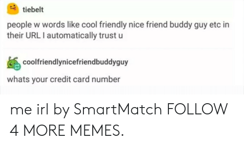 buddy guy: tiebelt  people w words like cool friendly nice friend buddy guy etc in  their URL I automatically trust u  coolfriendlynicefriendbuddyguy  whats your credit card number me irl by SmartMatch FOLLOW 4 MORE MEMES.