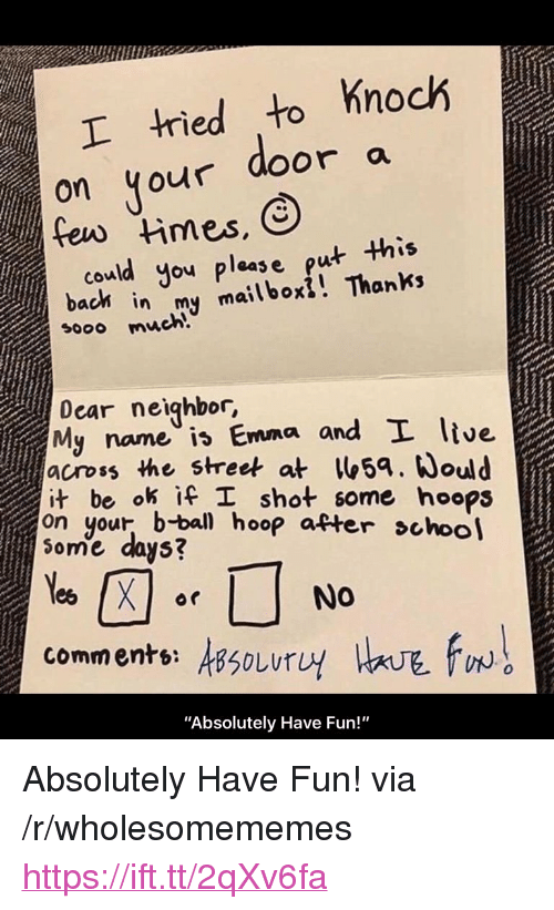 """Fun, Bach, and Emma: tied to Knoch  on your door a  could you pleas e put this  bach in my mailboxi! Thanks  sooo much!  Dear neighbor,  My name is Emma and L ltve  across the street at5a. ould  it be ok İfl shot some hoops  on your, b-bal hoop atter choo  ome days?  comments: sSoLurU  0  """"Absolutely Have Fun!"""" <p>Absolutely Have Fun! via /r/wholesomememes <a href=""""https://ift.tt/2qXv6fa"""">https://ift.tt/2qXv6fa</a></p>"""