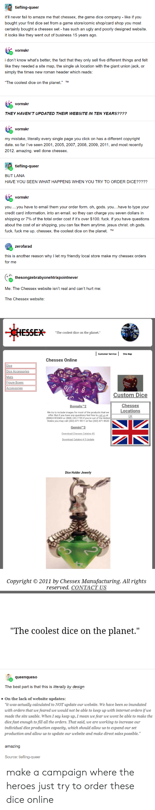 """Click, Fail, and Internet: tiefling-queer  it'll never fail to amaze me that chessex, the game dice company - like if you  bought your first dice set from a game store/comic shop/card shop you most  certainly bought a chessex set - has such an ugly and poorly designed website  it looks like they went out of business 15 years ago.  vornskr  i don't know what's better, the fact that they only sell five different things and felt  like they needed a site map, the single uk location with the giant union jack, or  simply the times new roman header which reads:  """"The coolest dice on the planet."""" TM  vornskr  THEY HAVEN'T UPDATED THEIR WEBSITE IN TEN YEARS????  vornskr  my mistake, literally every single page you click on has a different copyright  date. so far I've seen 2001, 2005, 2007, 2008, 2009, 2011, and most recently  2012. amazing. well done chessex.  tiefling-queer  BUT LANA  HAVE YOU SEEN WHATHAPPENS WHEN YOU TRY TO ORDER DICE?????  vornskr  you....you have to email them your order form. oh, gods. you...have to type your  credit card information. into an email. so they can charge you seven dollars in  shipping or 7% of the total order cost if it's over $100. fuck. if you have questions  about the cost of air shipping, you can fax them anytime. jesus christ. oh gods.  fuck. fuck me up. chessex. the coolest dice on the planet. TM  zerofarad  this is another reason why I let my friendly local store make my chessex orders  for me  thesongzebrabyonehtrixpointnever  Me: The Chessex website isn't real and can't hurt me:  The Chessex website:  CHESSEX  """"The coolest dice on the planet.""""  Customer Service  Site Map  Chessex Online  Dice  Dice Accessories  Mats  Figure Boxes  Accessories  Custom Dice  Chessex  Locations  Borealis T2  We try to include images for most of the products that we  offer. But if you have any questions feel free to call us at  (888)CHESSEX or (888) 243-7739 if you're out of the United  States you may call (260) 471-9511 or fax (260) 471-8020  UK  Ge"""