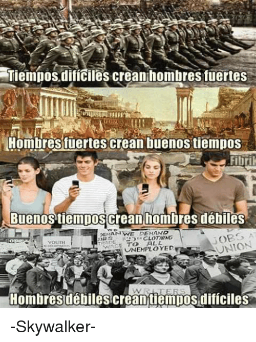 Memes, 🤖, and Unemployment: Tiempos dificiles crean hombres fuertes  Hombres fuertes crean buenos tiempos  Fibril  Buenos tiempos Crean hombres débiles  PEMAN WE DEMAND  CLOTHING  AADE  UNION  ALL  E UNEMPLOYED  R Hombres débiles crean tiempos dificiles -Skywalker-