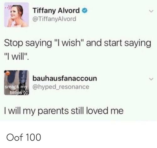 """Parents, Tiffany, and Will: Tiffany Alvord  @TiffanyAlvord  Stop saying """"I wish'"""" and start saying  """"I will"""".  bauhausfanaccoun  @hyped resonance  smack m  I will my parents still loved me Oof 100"""