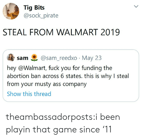 Bits: Tig Bits  @sock_pirate  STEAL FROM WALMART 2019  @sam_reedxo May 23  sam  hey @Walmart, fuck you for funding the  abortion ban across 6 states. this is why I steal  from your musty ass company  Show this thread theambassadorposts:i been playin that game since '11