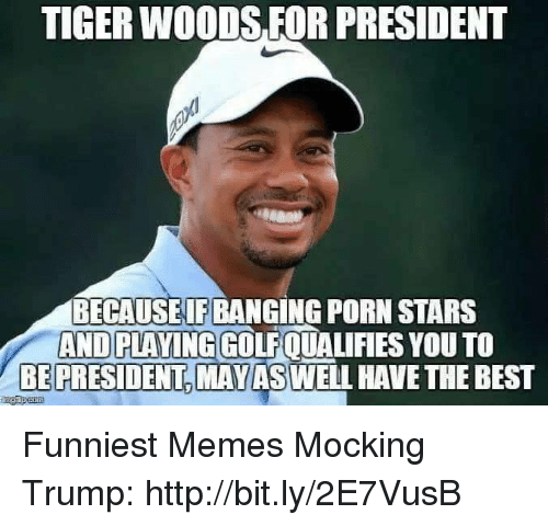 Porn Stars: TIGER WOODS FOR PRESIDENT  BECAUSEIF BANGING PORN STARS  AND PLAYING GOLFQUALIFIES YOU TO  BE PRESIDENT,MAYASWELL HAVE THE BEST Funniest Memes Mocking Trump: http://bit.ly/2E7VusB