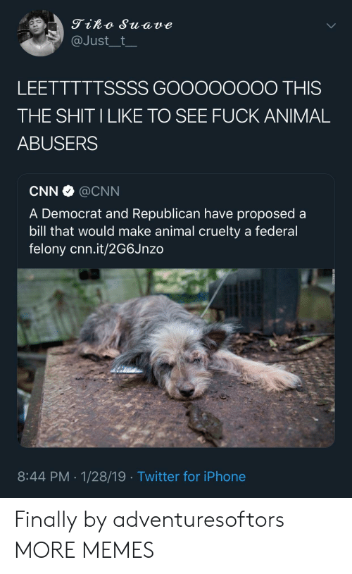 cnn.com, Dank, and Iphone: Tiko Suave  @Just__t  LEETTTTTSSSS GOOooOOOO THIS  THE SHIT ILIKE TO SEE FUCK ANIMAL  ABUSERS  CNN·@CNN  A Democrat and Republican have proposed a  bill that would make animal cruelty a federal  felony cnn.it/2G6Jnzo  8:44 PM-1/28/19 Twitter for iPhone Finally by adventuresoftors MORE MEMES