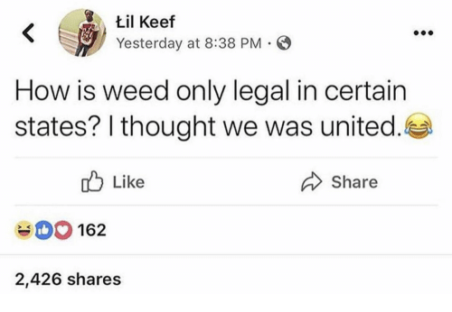 Weed, United, and Keef: til Keef  Yesterday at 8:38 PM  K V  How is weed only lgal in certain  states? I thought we was united  Like  Share  162  2,426 shares
