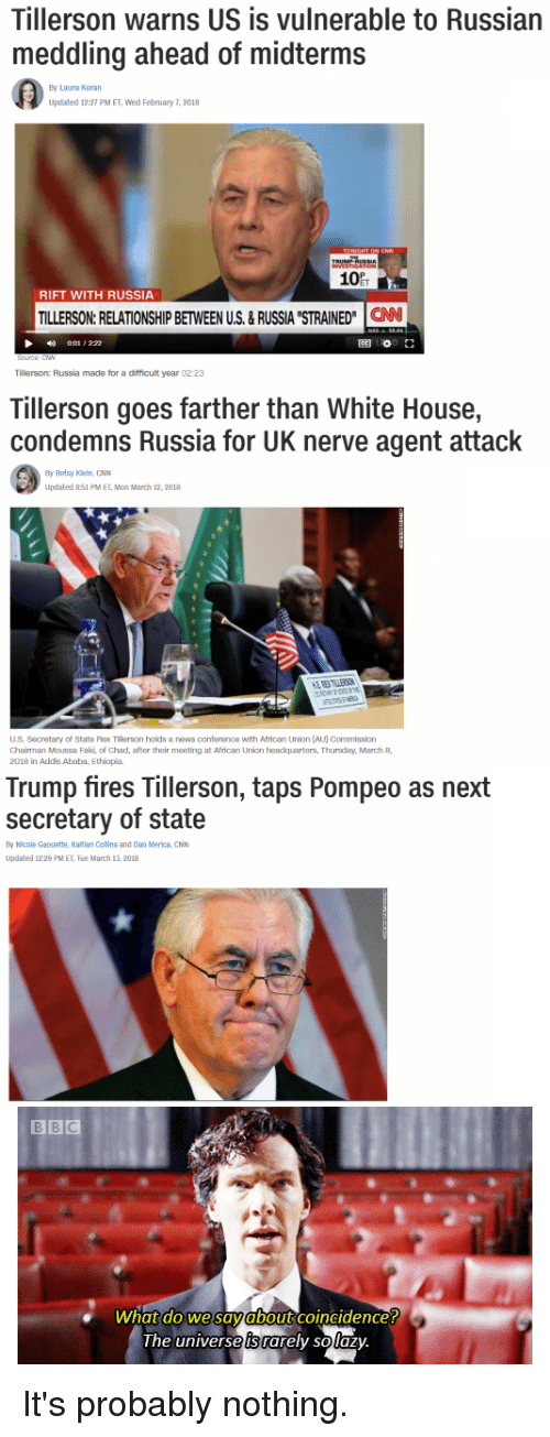 "cnn.com, Funny, and News: Tillerson warns US is vulnerable to Russian  meddling ahead of midterms  By Laura Koran  Updated 12:27 PM ET, Wed February 7, 2018  10  RIFT WITH RUSSIA  TILLERSON:RELATIONSHIP BETWEEN US.&RUSSIA STRAINED"" CAN  1 , 2:22  圈0.1」  Tillerson: Russia made for a difficult year 02:23  Tillerson goes farther than White House,  condemns Russia for UK nerve agent attack  By Betsy Kiein, GNN  Updated 851 PM ET, Mon March 12,2018  US. Secretary of State Rax Tillerson holds a news conference with African Union (AU) Commission  Chairman Moussa Faki of Chad, after their meeting at African Union headquarters, Thursdary,March8  2018 in Addis Ababa, Ethiopia  Trump fires Tillerson, taps Pompeo as next  secretary of state  By Nicole Gaouette, Katlan Collns and Dan Merica, CNN  Updated 12:29 PM ET, Tue March 13, 2018  what do we savabout coincidence!  the universe is rarely solaz)y It's probably nothing."