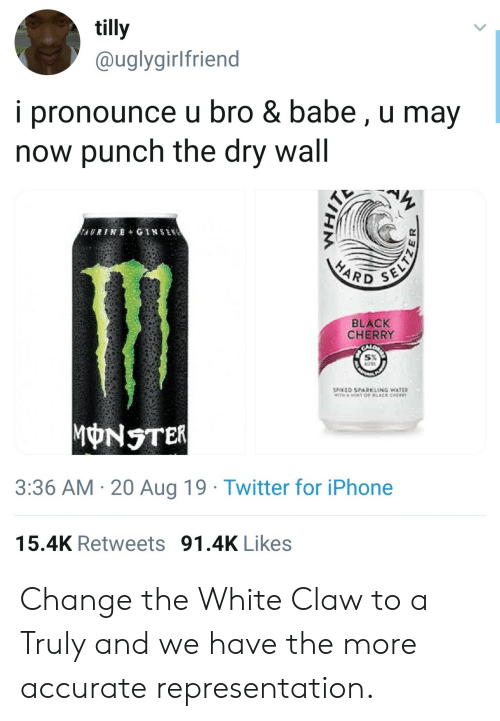 aot: tilly  @uglygirlfriend  i pronounce u bro & babe, u may  now punch the dry wall  AURINE+ GINSEN  SELTZ  HARD  BLACK  CHERRY  SPOKED SPARKLING WATER  TH AOT OF LACK CHER  MONSTER  3:36 AM 20 Aug 19 Twitter for iPhone  15.4K Retweets 91.4K Likes Change the White Claw to a Truly and we have the more accurate representation.