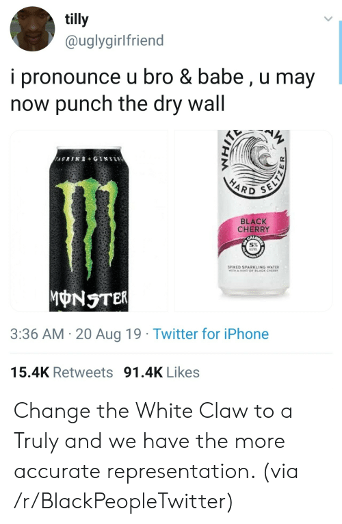 aot: tilly  @uglygirlfriend  i pronounce u bro & babe, u may  now punch the dry wall  AURINE+ GINSEN  SELTZ  HARD  BLACK  CHERRY  SPOKED SPARKLING WATER  TH AOT OF LACK CHER  MONSTER  3:36 AM 20 Aug 19 Twitter for iPhone  15.4K Retweets 91.4K Likes Change the White Claw to a Truly and we have the more accurate representation. (via /r/BlackPeopleTwitter)