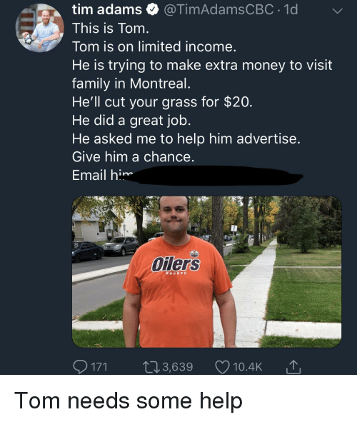 Family, Money, and Email: tim adamsTimAdamsCBC 1d  This is Tom  Tom is on limited income  He is trying to make extra money to visit  family in Montreal  He'll cut your grass for $20  He did a great job  He asked me to help him advertise  Give him a chance  Email him  Oilers  Hocke y  171 ,3,639 2 10.4K Tom needs some help