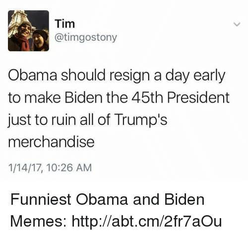 Obama And Biden: Tim  atimgostony  Obama should resign a day early  to make Biden the 45th President  just to ruin all of Trump's  merchandise  1/14/17, 10:26 AM Funniest Obama and Biden Memes: http://abt.cm/2fr7aOu