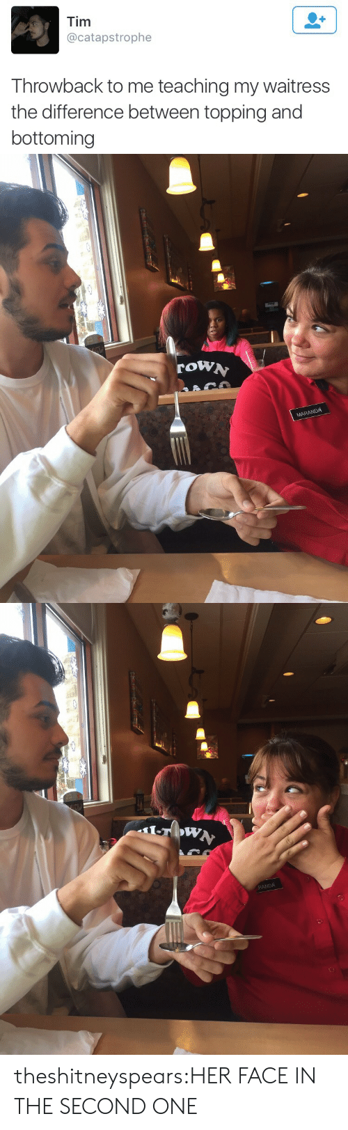 Target, Tumblr, and Blog: Tim  @catapstrophe  Throwback to me teaching my waitress  the difference between topping and  bottoming   row  MARANDA   RANDA theshitneyspears:HER FACE IN THE SECOND ONE