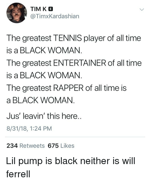 ferrell: TIM K E  @TimxKardashian  The greatest TENNIS player of all time  is a BLACK WOMAN  The greatest ENTERTAINER of all time  is a BLACK WOMAN  The greatest RAPPER of all time is  a BLACK WOMAN  Jus' leavin' this here  8/31/18, 1:24 PM  234 Retweets 675 Likes Lil pump is black neither is will ferrell