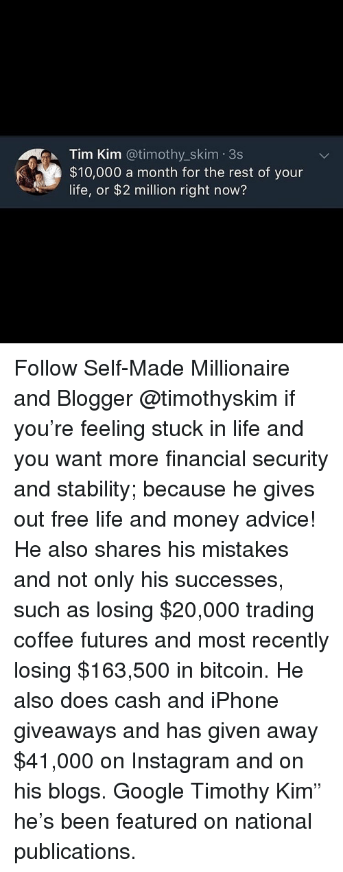 "Bitcoin: Tim Kim @timothy_skim 3s  $10,000 a month for the rest of your  life, or $2 million right now? Follow Self-Made Millionaire and Blogger @timothyskim if you're feeling stuck in life and you want more financial security and stability; because he gives out free life and money advice! He also shares his mistakes and not only his successes, such as losing $20,000 trading coffee futures and most recently losing $163,500 in bitcoin. He also does cash and iPhone giveaways and has given away $41,000 on Instagram and on his blogs. Google Timothy Kim"" he's been featured on national publications."