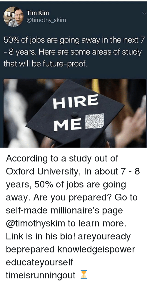 oxford university: Tim Kim  @timothy_skim  50% of jobs are going away in the next 7  8 years. Here are some areas of study  that will be future-proof  HIRE  ME According to a study out of Oxford University, In about 7 - 8 years, 50% of jobs are going away. Are you prepared? Go to self-made millionaire's page @timothyskim to learn more. Link is in his bio! areyouready beprepared knowledgeispower educateyourself timeisrunningout ⏳