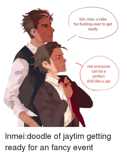 Fucking, Jay, and Target: tim, man, u take  for-fucking-ever to get  ready  not everyone  can be a  perfect  slob like u, jay lnmei:doodle of jaytim getting ready for an fancy event