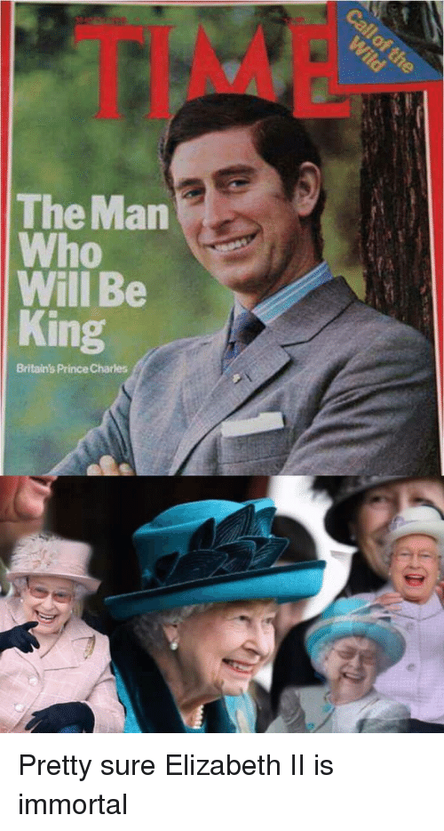 Prince, Elizabeth Ii, and King: TIM  The Man  Who  Will Be  King  Britain's Prince Charles Pretty sure Elizabeth II is immortal