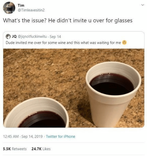 Iphone 5: Tim  @Timleavesitin2  What's the issue? He didn't invite u over for glasses  JQ @jqnotfuckinwitu Sep 14  Dude invited me over for some wine and this what was waiting for me  12:45 AM Sep 14, 2019 Twitter for iPhone  5.5K Retweets  24.7K Likes