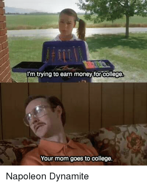 Napoleon Dynamite: TI'm trying to earn money for college  Your mom goes to college. Napoleon Dynamite
